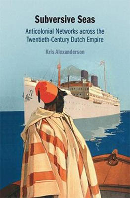 Kris Alexanderson, Subversive Seas: Anticolonial Networks across the Twentieth-Century Dutch Empire (Cambridge University Press 2019), 312 blz.