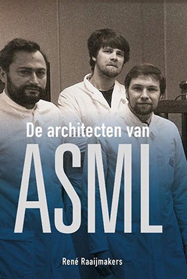 René Raaijmakers, De architecten van ASML (Techwatch Books 2017), 640 blz.