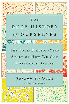 Joseph LeDoux, The Deep History of Ourselves: The Four-Billion-Year Story of How We Got Conscious Brains (Prentice Hall Press 2019), 432 blz.