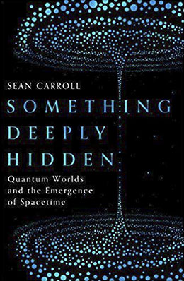 Sean Carroll, Something Deeply Hidden: Quantum Worlds and the Emergence of Spacetime (Oneworld, 2019), 368 blz.