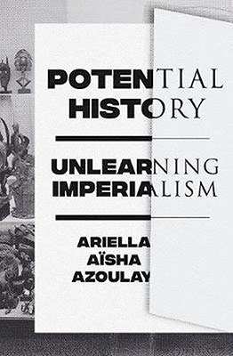Ariella Aïsha Azoulay, Potential History: Unlearning Imperialism (Verso 2019), 656 blz.