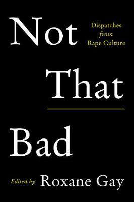 Roxane Gay (red.), Not That Bad: Dispatches from Rape Culture (Harper Perennial 2018), 368 blz.