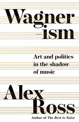 Alex Ross, Wagnerism: Art and Politics in the Shadow of Music (Fourth Estate 2020), 769 blz.
