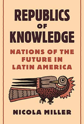 Nicola Miller, Republics of Knowledge: Nations of the Future in Latin America (Princeton University Press 2020), 304 blz.